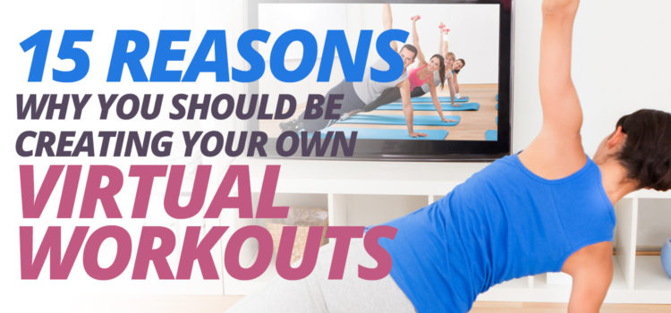 15 reasons why gyms and studios need to create their own virtual fitness workouts.